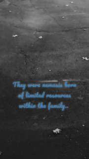 They were nemesis born of limited resources within the family..